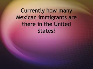 Currently how many Mexican immigrants are there in the United States?