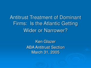 Antitrust Treatment of Dominant Firms:  Is the Atlantic Getting Wider or Narrower?