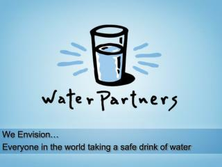 We Envision… Everyone in the world taking a safe drink of water
