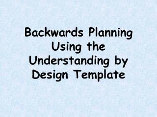 Backwards Planning Using the Understanding by Design Template