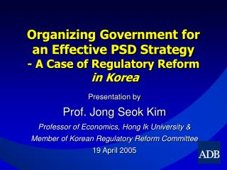 Organizing Government for  an Effective PSD Strategy  - A Case of Regulatory Reform in Korea