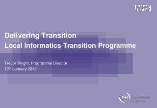 Delivering Transition Local Informatics Transition Programme Trevor Wright, Programme Director
