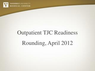Outpatient TJC Readiness Rounding, April 2012