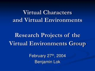 Virtual Characters  and Virtual Environments Research Projects of the   Virtual Environments Group