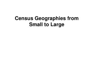 Census Geographies from Small to Large