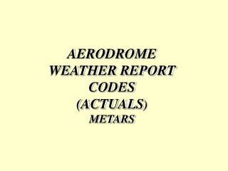 AERODROME WEATHER REPORT CODES (ACTUALS ) METARS