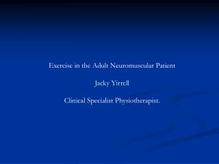 Exercise in the Adult Neuromuscular Patient Jacky Yirrell Clinical Specialist Physiotherapist.