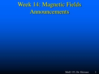 Week 14: Magnetic Fields Announcements