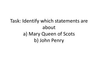 Task: Identify which statements are about  a) Mary Queen of Scots  b) John Penry