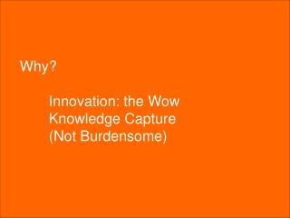 Why? 	Innovation: the Wow 	Knowledge Capture 	(Not Burdensome)