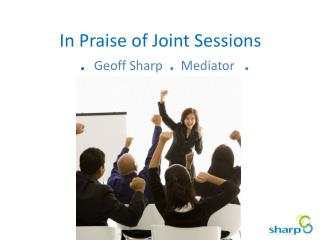 In Praise of Joint Sessions  . Geoff Sharp   .   Mediator    .