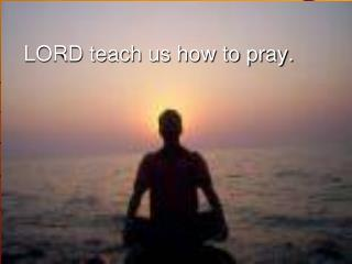 LORD teach us how to pray.