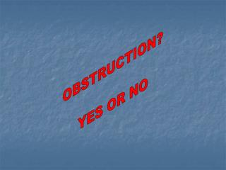 OBSTRUCTION? YES OR NO