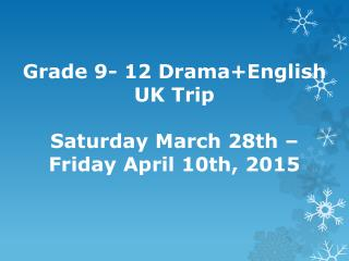 Grade 9- 12 Drama+English       UK Trip Saturday March 28th –  Friday April 10th,  2015