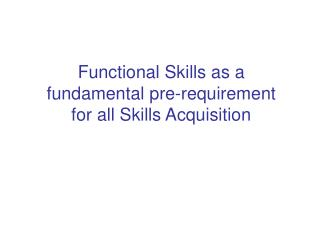 Functional Skills as a fundamental pre-requirement for all Skills Acquisition