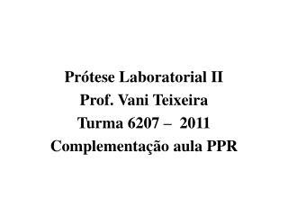 Prótese Laboratorial II Prof. Vani Teixeira Turma 6207 –  2011 Complementação aula PPR