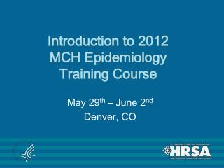 Introduction to 2012  MCH Epidemiology  Training Course