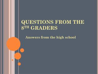 QUESTIONS FROM THE 8 TH  GRADERS
