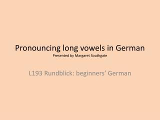 Pronouncing long vowels in German Presented by Margaret Southgate