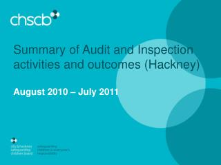 Summary of Audit and Inspection activities and outcomes (Hackney) August 2010 – July 2011