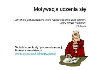 Techniki uczenia się i planowania rozwoju Dr Anetta Kowalkiewicz anetta.ostaszewska @ae.poznan.pl