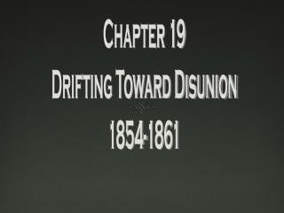 Chapter 19 Drifting Toward Disunion 1854-1861