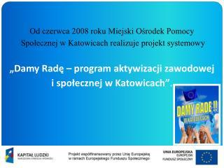 Od czerwca 2008 roku Miejski Ośrodek Pomocy  Społecznej w Katowicach realizuje projekt systemowy