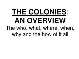 THE COLONIES :  AN OVERVIEW The who, what, where, when, why and the how of it all