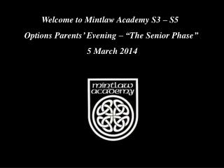 "Welcome to Mintlaw Academy S3 – S5   Options Parents' Evening – ""The Senior Phase""   5 March 2014"