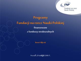 Programy  Fundacji na rzecz Nauki Polskiej finansowane  z funduszy strukturalnych Beata Fr ą czak