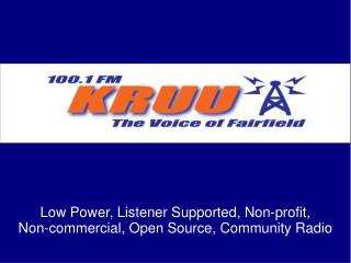 Low Power, Listener Supported, Non-profit,  Non-commercial, Open Source, Community Radio
