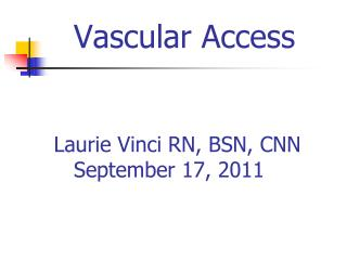 Vascular Access         Laurie Vinci RN, BSN, CNN         September 17, 2011