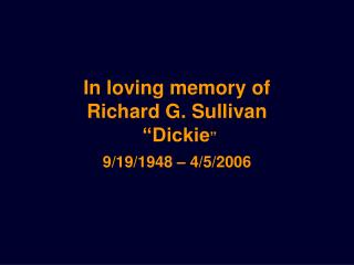 In loving memory of  Richard G. Sullivan  �Dickie �