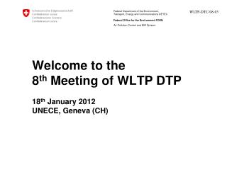 Welcome to the  8 th  Meeting of WLTP DTP 18 th  January 2012 UNECE, Geneva (CH)