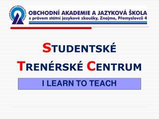 S TUDENTSKÉ  T RENÉRSKÉ  C ENTRUM I LEARN TO TEACH