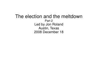 The election and the meltdown Part 2 Led by Jon Roland Austin, Texas 2008 December 18