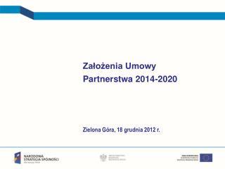 Założenia Umowy  Partnerstwa 2014-2020 Zielona Góra, 18 grudnia 2012 r.