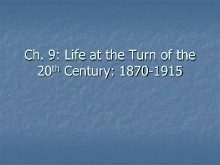 Ch. 9: Life at the Turn of the 20 th  Century: 1870-1915