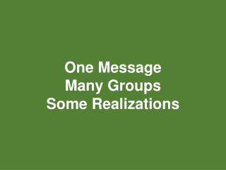 One Message Many Groups Some Realizations