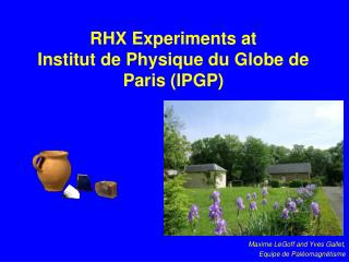 RHX Experiments at  Institut de Physique du Globe de Paris (IPGP)