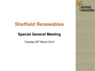 Sheffield Renewables Special General Meeting Tuesday 26 th  March 2013