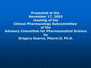 Presented at the  November 17, 2003 meeting of the Clinical Pharmacology Subcommittee  of the Advisory Committee for Pha