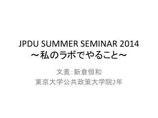 JPDU SUMMER SEMINAR 2014 ~私のラボでやること~
