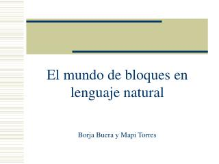 El mundo de bloques en lenguaje natural Borja Buera y Mapi Torres