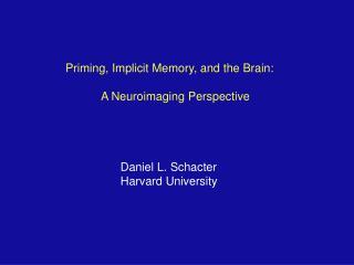 Priming, Implicit Memory, and the Brain: A Neuroimaging Perspective Daniel L. Schacter