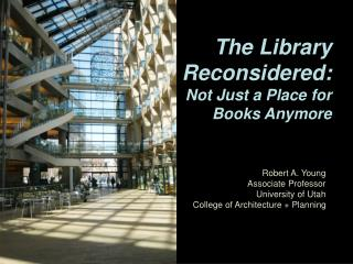 The Library Reconsidered:  Not Just a Place for Books Anymore