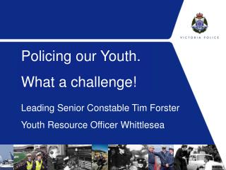 Leading Senior Constable Tim Forster  Youth Resource Officer Whittlesea