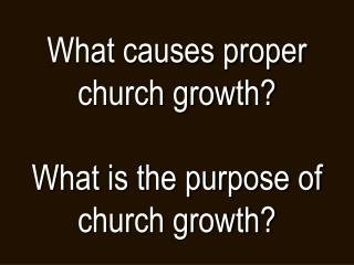 What causes proper church growth? What is the purpose of church growth?