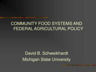 COMMUNITY FOOD SYSTEMS AND FEDERAL AGRICULTURAL POLICY David B. Schweikhardt