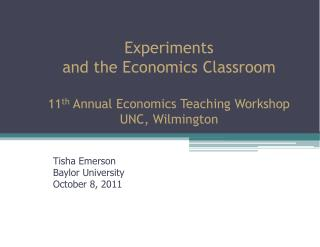 Experiments and the Economics Classroom 11 th  Annual Economics Teaching Workshop UNC, Wilmington